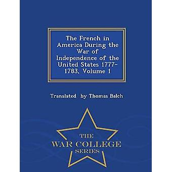 The French in America During the War of Independence of the United States 17771783 Volume 1  War College Series by by Thomas Balch & Translated