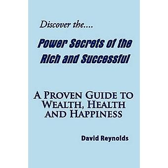 Discover the Power Secrets of the Rich and Successful A Proven Guide to Wealth Health and Happiness by Reynolds & David