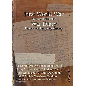 11 DIVISION Divisional Troops Royal Army Medical Corps 33 34 and 35 Field Ambulance 21 Sanitary Section and 22 Mobile Veterinary Sections  1 April 1916  11 April 1919 First World War War Diary by WO951805