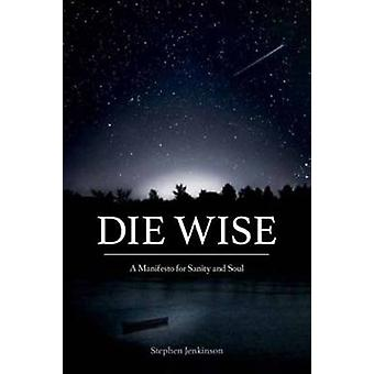 Die Wise - A Manifesto for Sanity and Soul by Stephen Jenkinson - 9781