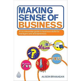 Making Sense of Business A NoNonsense Guide to Business Skills for Managers and Entrepreneurs par Branagan et Alison