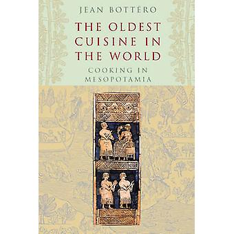 The Oldest Cuisine in the World - Cooking in Mesopotamia by Jean Botte
