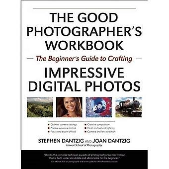 Good Photographer's Workbook, The : The Beginner's Guide to Crafting Impressive Digital Photos