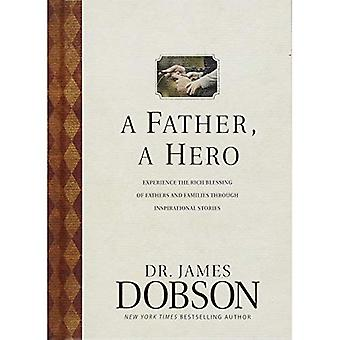 A Father, a Hero: Experience the Rich Blessing of Fathers and Families Through Inspirational Stories