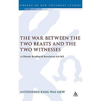 The War Between the Two Beasts and the Two Witnesses A Chiastic Reading of Revelation 111145 by Siew & Antoninus King Wai