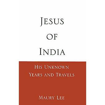Jesus of India His Unknown Years and Travels by Lee & Maury