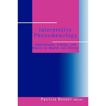 Interpretive Phenomenology Embodiment Caring and Ethics in Health and Illness by Benner & Patricia