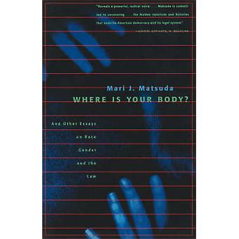 Where Is Your Body And Other Essays on Race Gender and the Law by Matsuda & Mari J.