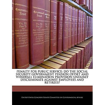 Penalty For Public Service Do The Social Security Government Pension Offset And Windfall Elimination Provision Unfairly Discriminate Against Employees And Retirees by United States Congress Senate Committee