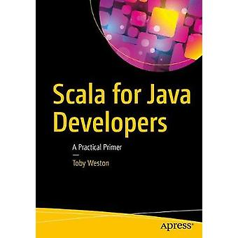 Scala for Java Developers - A Practical Primer by Toby Weston - 978148