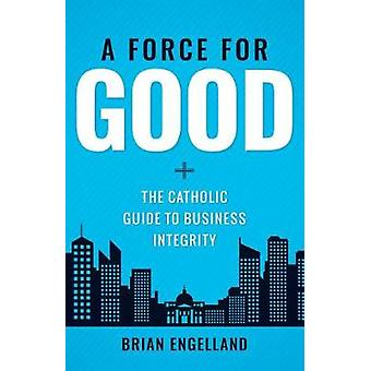 Force for Good - The Catholic Guide to Business Integrity by Brian Eng