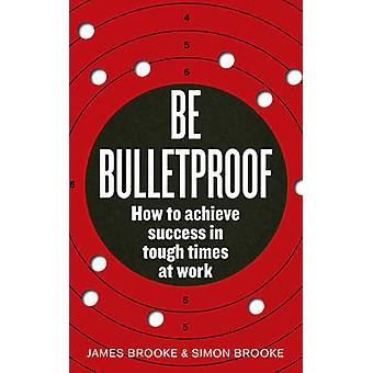 Be Bulletproof - How to Achieve Success in Tough Times at Work by Jame