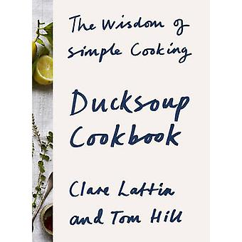 Ducksoup Cookbook - The Wisdom of Simple Cooking by Clare Lattin - Tom