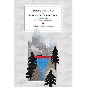 Home Ground and Foreign Territory - Essays on Early Canadian Literatur