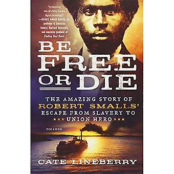Be Free or Die: The Amazing Story of Robert Smalls' Escape from Slavery� to Union Hero