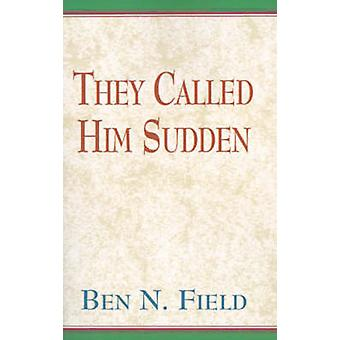 They Called Him Sudden by Field & Ben N.