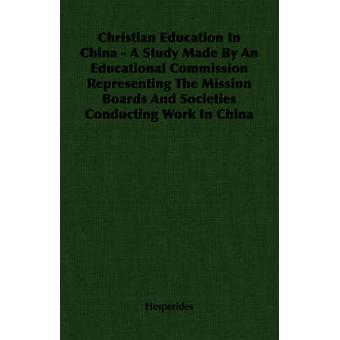Christian Education In China  A Study Made By An Educational Commission Representing The Mission Boards And Societies Conducting Work In China by Hesperides