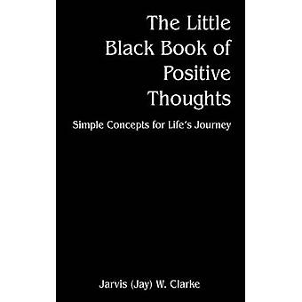 The Little Black Book of Positive Thoughts  Simple Concepts for Lifes Journey by Clarke & Jarvis Jay W.