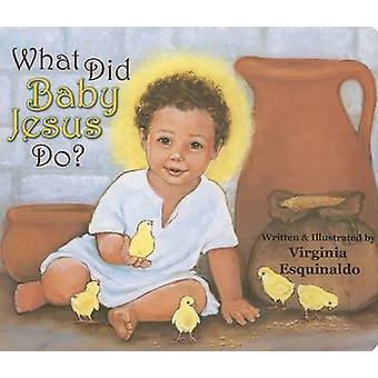 What Did Baby Jesus Do? by Virginia Esquinaldo - Virginia Esquinaldo