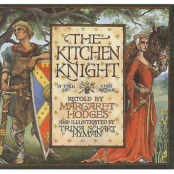 The Kitchen Knight - A Tale of King Arthur by Margaret Hodges - Margar