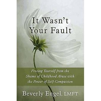 It Wasn't Your Fault - Freeing Yourself from the Shame of Childhood Ab