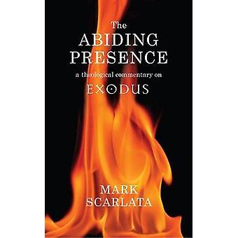 The Abiding Presence - A Theological Commentary on Exodus by Mark Scar