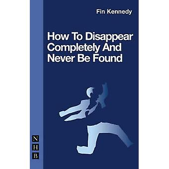 How to Disappear Completely and Never be Found by Fin Kennedy - 97818