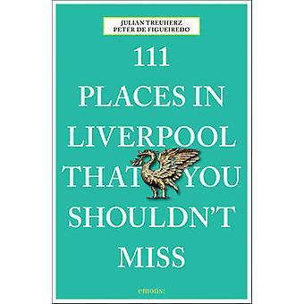 111 Places in Liverpool That You Shouldn't Miss by Peter de Figueired