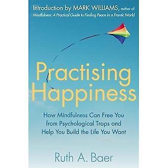 Praktiserande lycka: Hur Mindfulness kan befria er från psykologiska fällor och hjälper dig att bygga det liv du vill