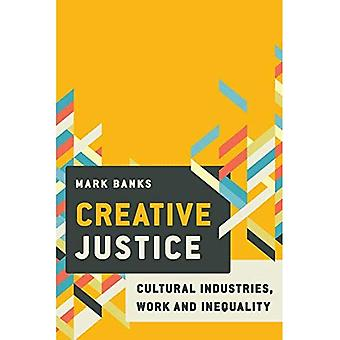 Creative Justice: Cultural Industries, Work and Inequality: Cultural Industries, Work and Inequality