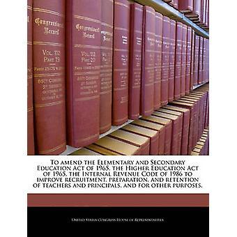 Tot wijziging van de elementaire en secundair onderwijs Act van 1965 het hogeronderwijs, wet van 1965 de Internal Revenue Code of 1986 ter verbetering van de voorbereiding van de werving en retentie van docenten en prin door de Verenigde Staten Congres huis van vertegenwoordi