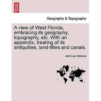 Ein Blick auf West Florida umarmt seine Geographie Topographie etc.. Mit einem Anhang, die Behandlung von ihren Antiquitäten Landtitel und Kanälen. von Williams & John Lee