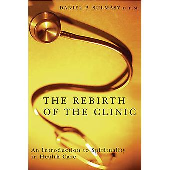 The Rebirth of the Clinic An Introduction to Spirituality in Health Care by Sulmasy & Daniel P.