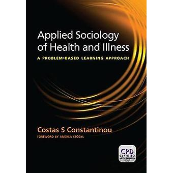 Applied Sociology of Health and Illness  A Problem Based Learning Approach by Costas S Constantinou