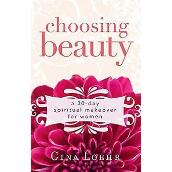 Choosing Beauty - A 30-day Spiritual Makeover for Women by Gina Loehr