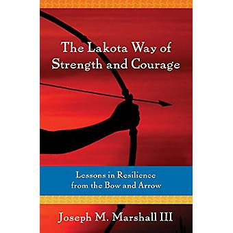 The Lakota Way of Strength and Courage - Lessons in Resilience from th