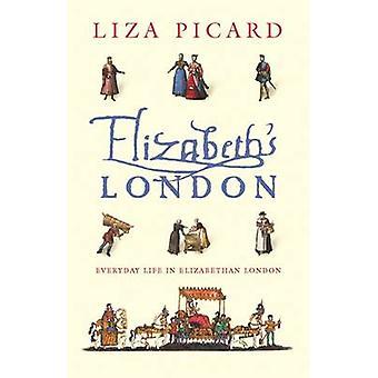 Elizabeth's London - Everyday Life in Elizabethan London by Liza Picar