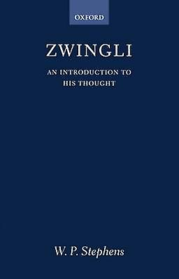 Zwingli An Introduction to His Thought by Stephens & W. P.
