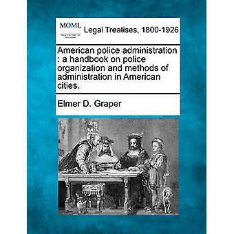 American police administration  a handbook on police organization and methods of administration in American cities. by Graper & Elmer D.