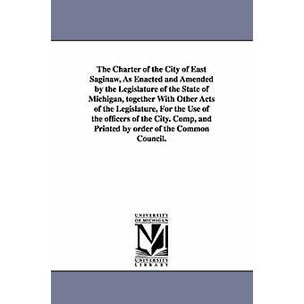 Die Charta der Stadt von East Saginaw erlassen und von der Legislative des Staates Michigan zusammen mit anderen Akten der Legislatu von Saginaw Mich geänderten Fassung. Chartas & Mich. Char