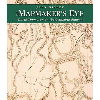 The Mapmaker's Eye - David Thompson on the Columbia Plateau by Jack Ni