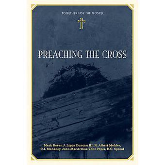 Preaching the Cross by Mark Dever - J. Ligon Duncan - R. Albert Mohle