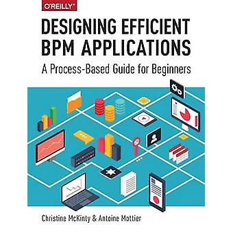 Designing Efficient BPM Applications - A Process-Based Guide for Begin