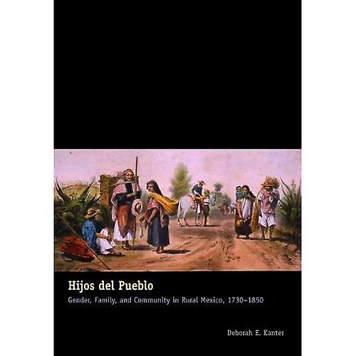 Hijos Del Pueblo  Gender, Family, and Community in Rural Mexico, 1730-1850