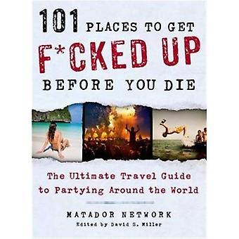 101 lugares para obtener F * cked Up antes de morir: la última guía de viaje a fiesta alrededor del mundo (Matador Network)