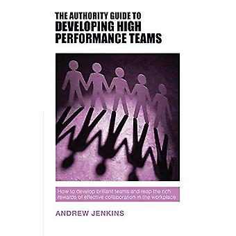 The Authority Guide to Developing High-performance Teams: How to develop brilliant teams and reap the rich rewards of effective collaboration in the workplace - The Authority Guides 12