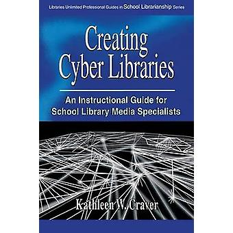 Creating Cyber Libraries An Instructional Guide for School Library Media Specialists by Craver & Kathleen