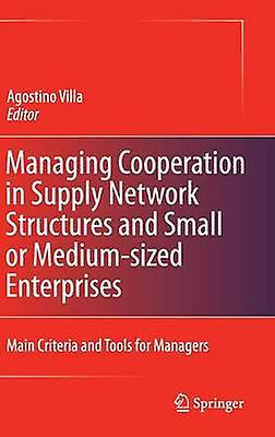 Managing Cooperation in Supply Network Structures and Small or MediumTailled Enterprises Main Criteria and Tools for Managers by Villa & Agostino
