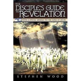 The Disciples Guide to Revelation With a Special Message to the Sons of Jacob by Wood & Stephen
