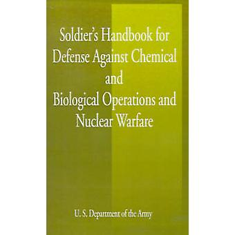 Soldiers Handbook for Defense Against Chemical and Biological Operations and Nuclear Warfare by U S Dept of the Army